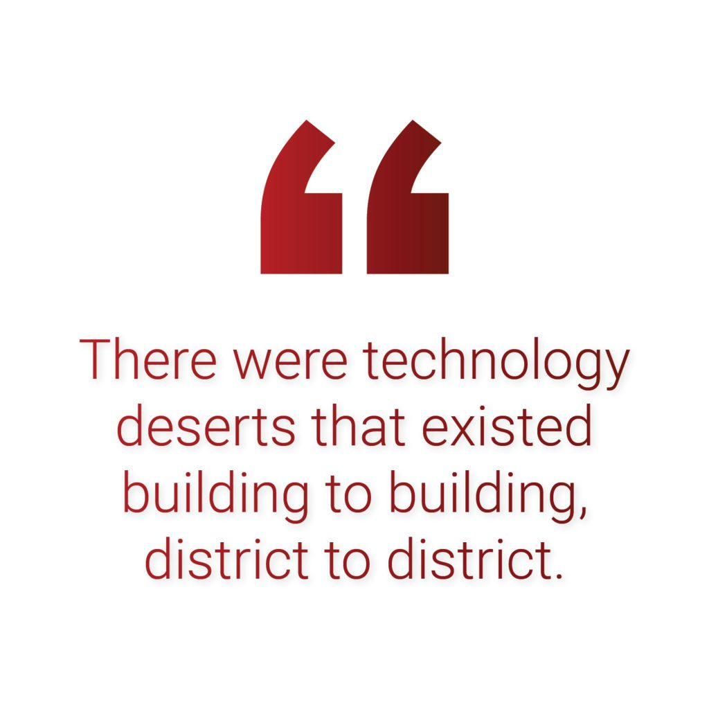 There were technology deserts that existed building to building, district to district.