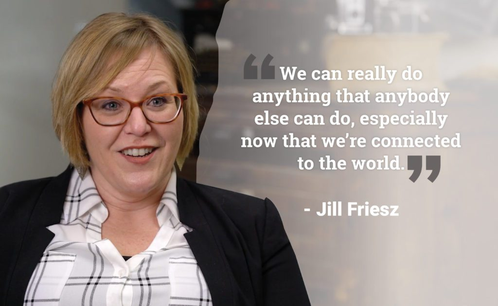 """We can really do anything that anybody else can do, especially now that we're connected to the world"" - Jill Friesz"